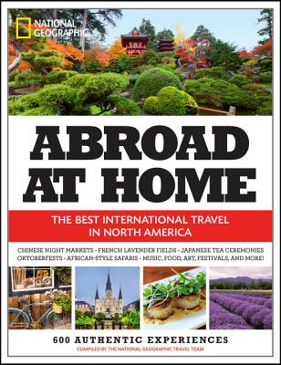 Abroad at Home- The 600 Best International Travel Experiences in North America, National Geographic